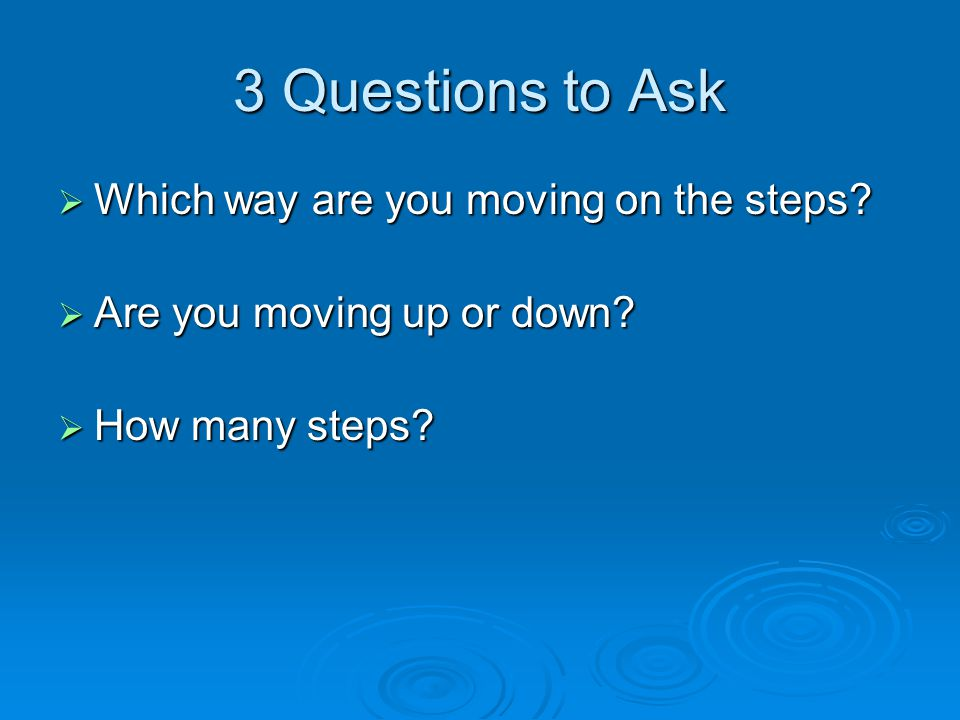 3 Questions to Ask  Which way are you moving on the steps.