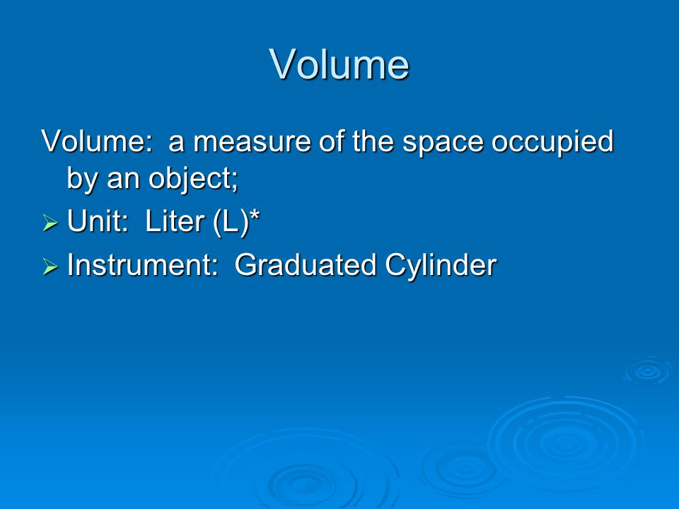 Volume Volume: a measure of the space occupied by an object;  Unit: Liter (L)*  Instrument: Graduated Cylinder