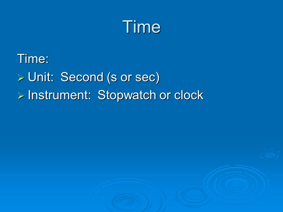 Time Time:  Unit: Second (s or sec)  Instrument: Stopwatch or clock