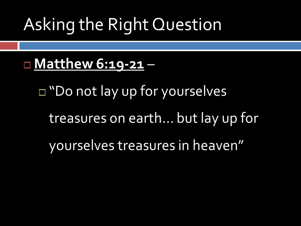 Asking the Right Question  Matthew 6:19-21 –  Do not lay up for yourselves treasures on earth… but lay up for yourselves treasures in heaven