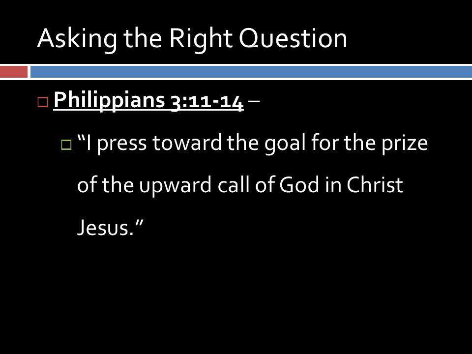 Asking the Right Question  Philippians 3:11-14 –  I press toward the goal for the prize of the upward call of God in Christ Jesus.