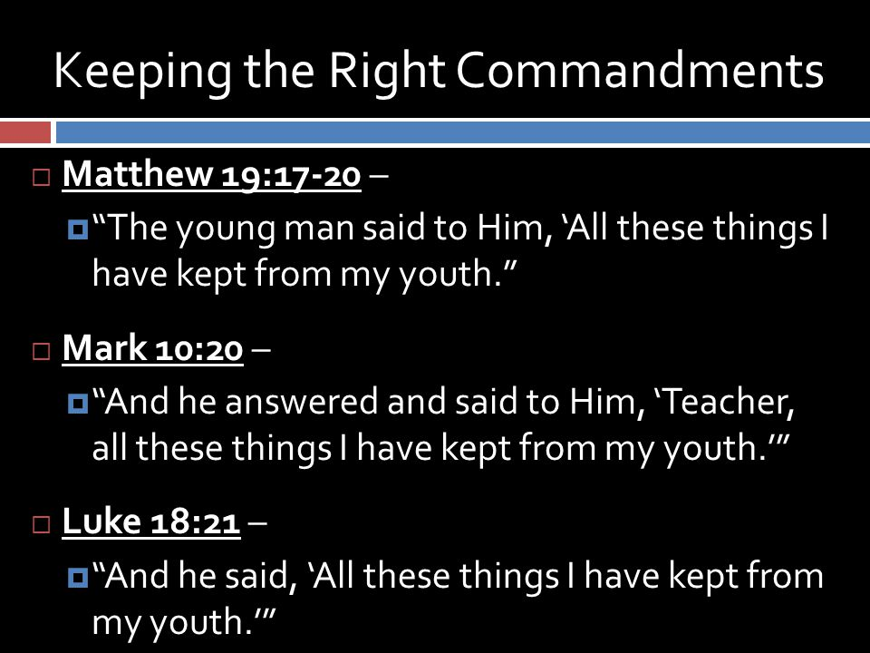 Keeping the Right Commandments  Matthew 19:17-20 –  The young man said to Him, 'All these things I have kept from my youth.  Mark 10:20 –  And he answered and said to Him, 'Teacher, all these things I have kept from my youth.'  Luke 18:21 –  And he said, 'All these things I have kept from my youth.'