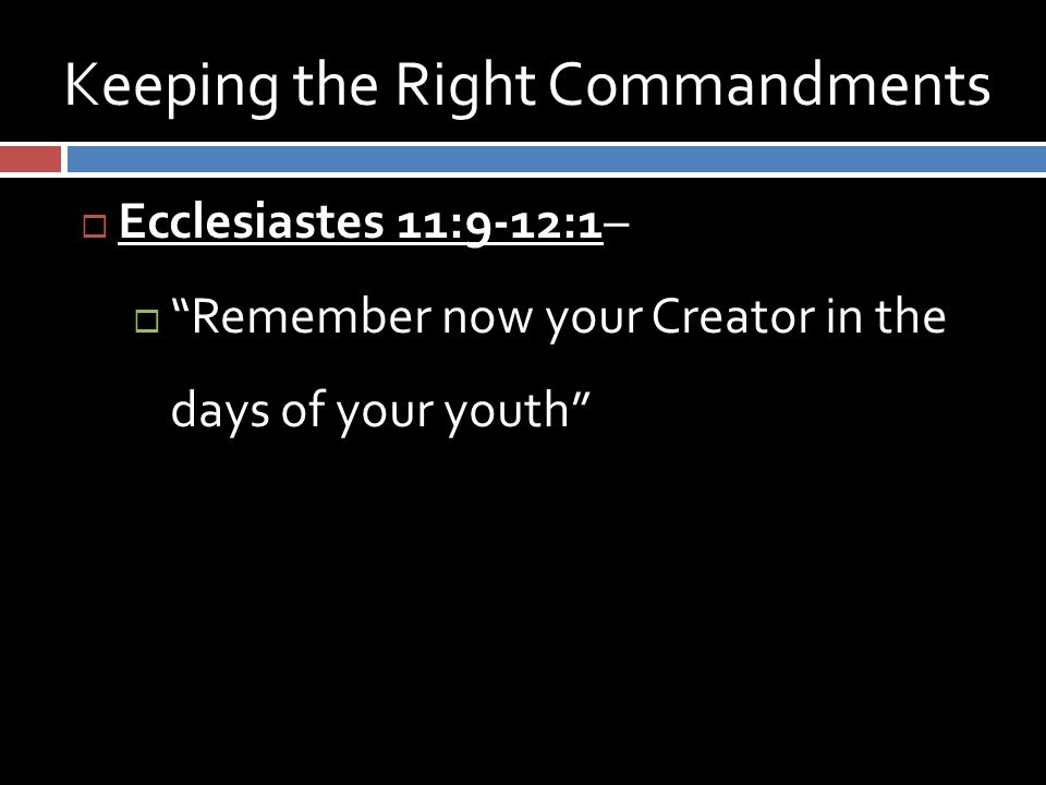 Keeping the Right Commandments  Ecclesiastes 11:9-12:1–  Remember now your Creator in the days of your youth