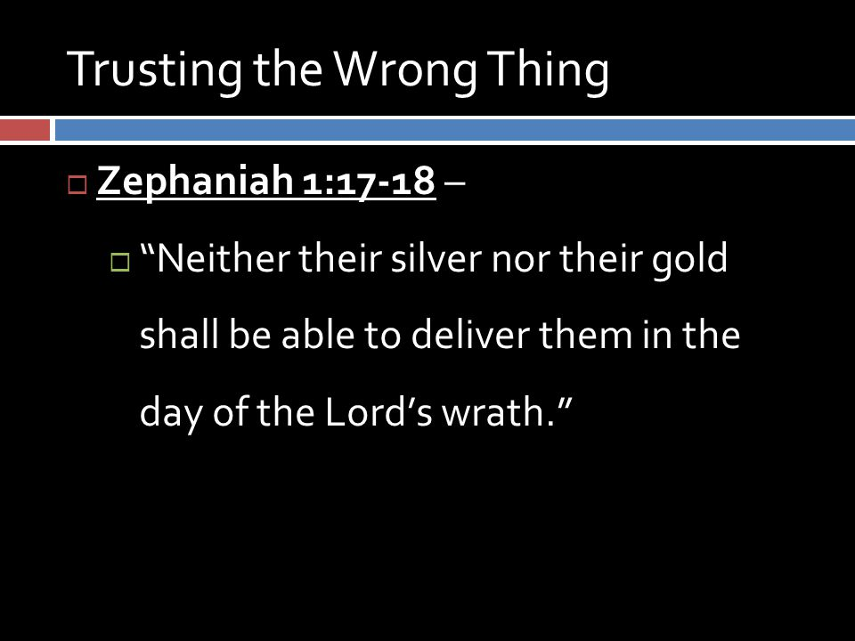 Trusting the Wrong Thing  Zephaniah 1:17-18 –  Neither their silver nor their gold shall be able to deliver them in the day of the Lord's wrath.