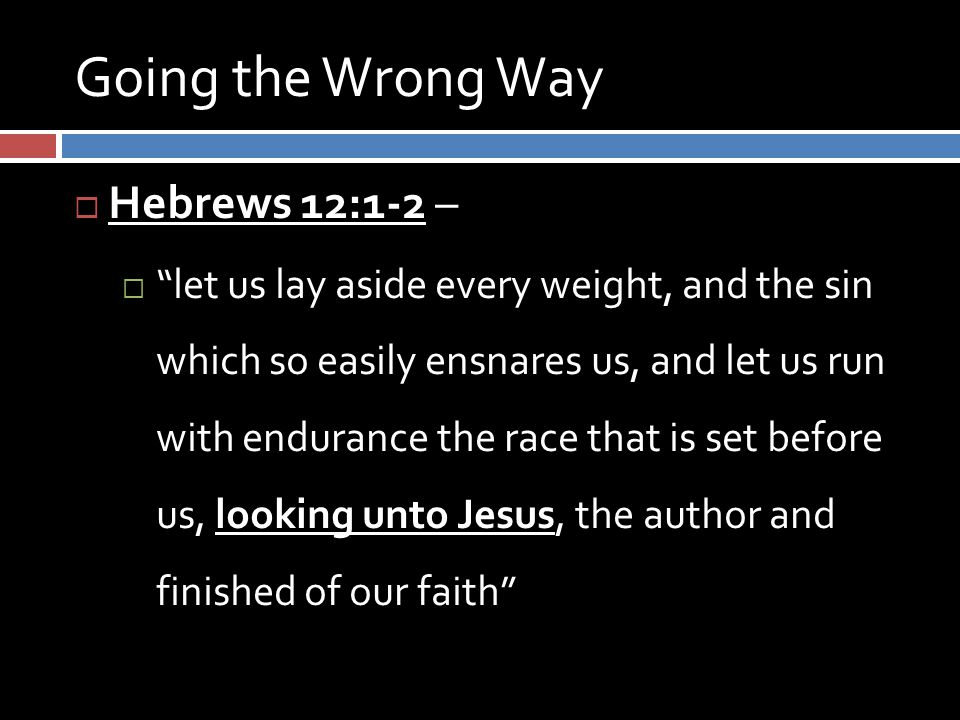 Going the Wrong Way  Hebrews 12:1-2 –  let us lay aside every weight, and the sin which so easily ensnares us, and let us run with endurance the race that is set before us, looking unto Jesus, the author and finished of our faith