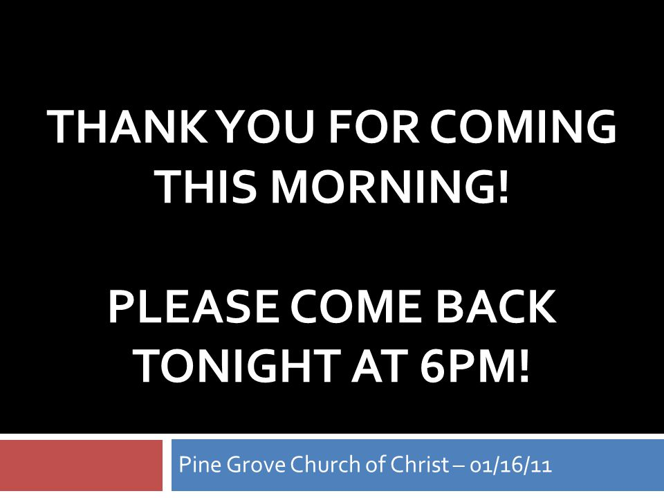 THANK YOU FOR COMING THIS MORNING. PLEASE COME BACK TONIGHT AT 6PM.