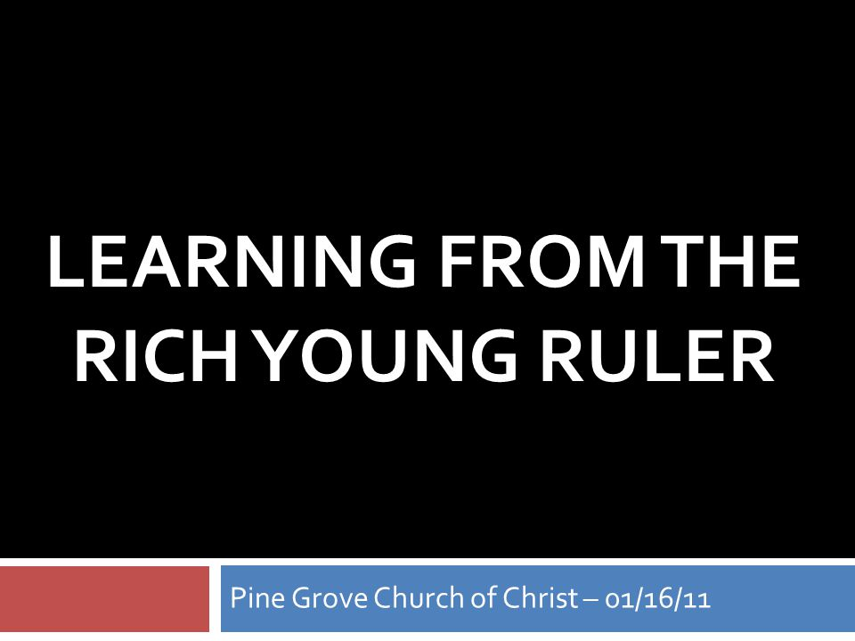LEARNING FROM THE RICH YOUNG RULER Pine Grove Church of Christ – 01/16/11