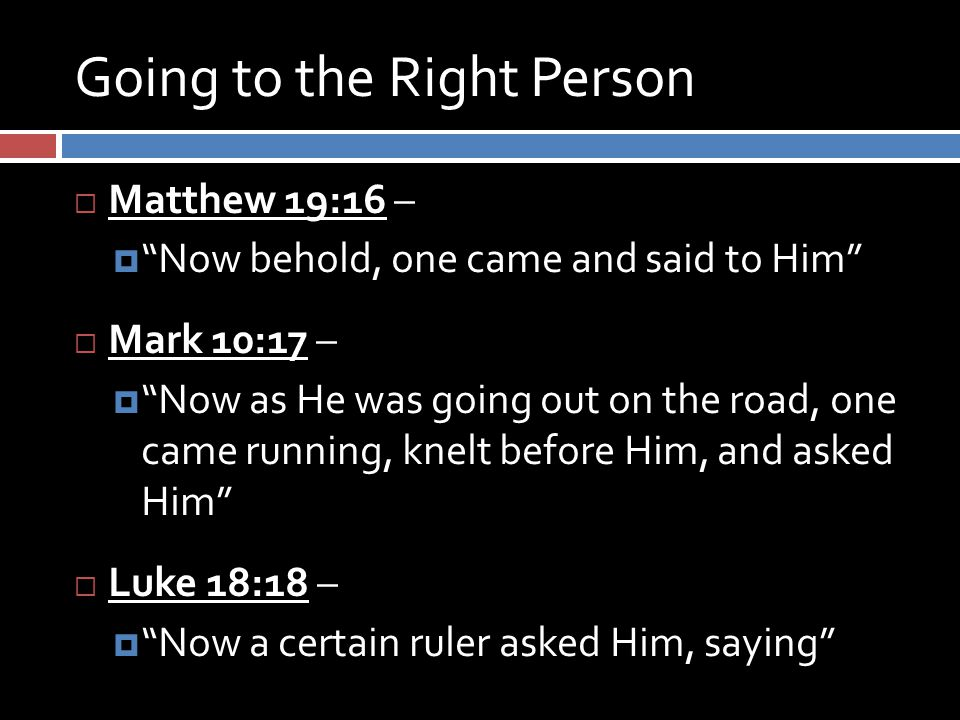 Going to the Right Person  Matthew 19:16 –  Now behold, one came and said to Him  Mark 10:17 –  Now as He was going out on the road, one came running, knelt before Him, and asked Him  Luke 18:18 –  Now a certain ruler asked Him, saying