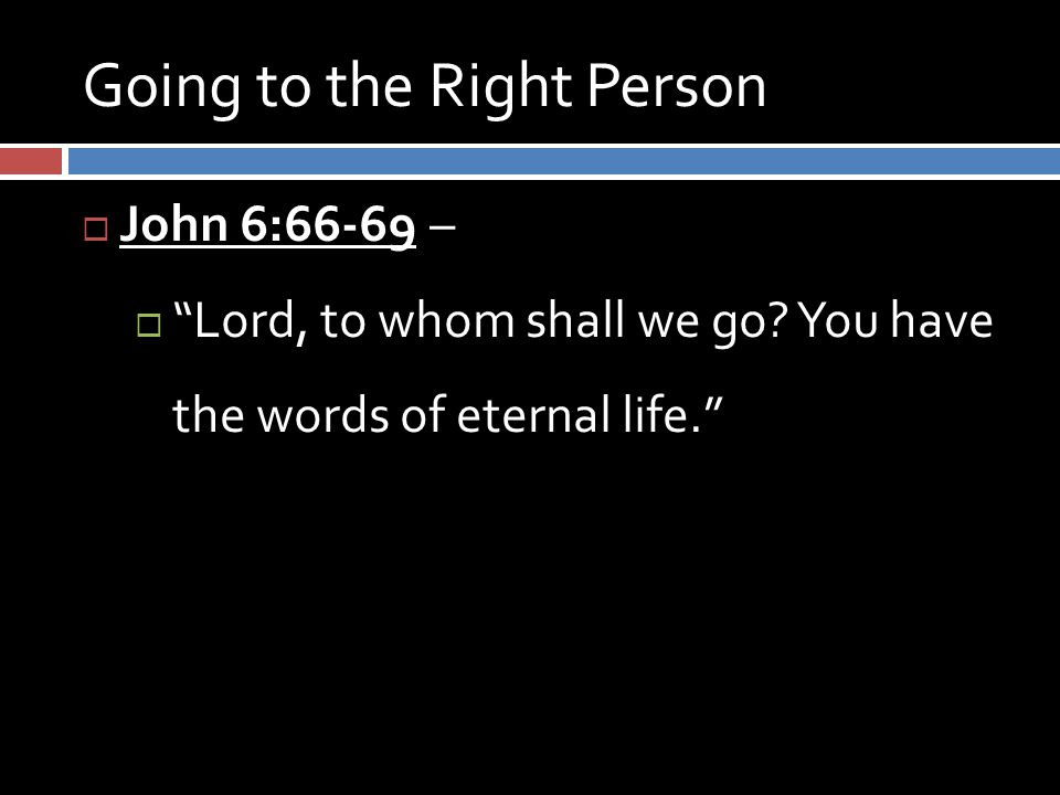 Going to the Right Person  John 6:66-69 –  Lord, to whom shall we go.