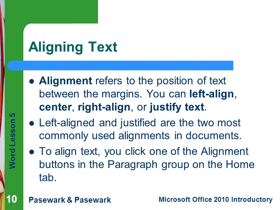 Word Lesson 5 Pasewark & Pasewark Microsoft Office 2010 Introductory 10 Aligning Text Alignment refers to the position of text between the margins.