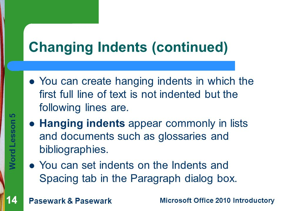 Word Lesson 5 Pasewark & Pasewark Microsoft Office 2010 Introductory 14 Changing Indents (continued) 14 You can create hanging indents in which the first full line of text is not indented but the following lines are.