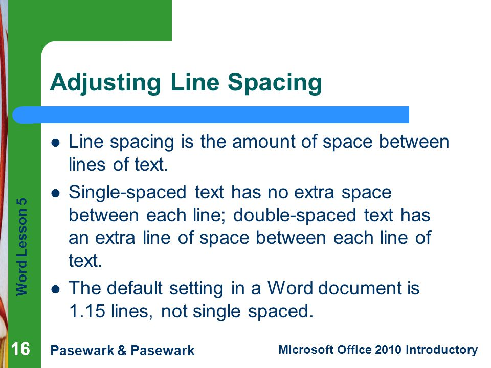 Word Lesson 5 Pasewark & Pasewark Microsoft Office 2010 Introductory 16 Adjusting Line Spacing 16 Line spacing is the amount of space between lines of text.