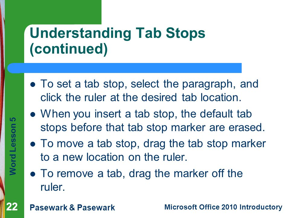 Word Lesson 5 Pasewark & Pasewark Microsoft Office 2010 Introductory Understanding Tab Stops (continued) To set a tab stop, select the paragraph, and click the ruler at the desired tab location.