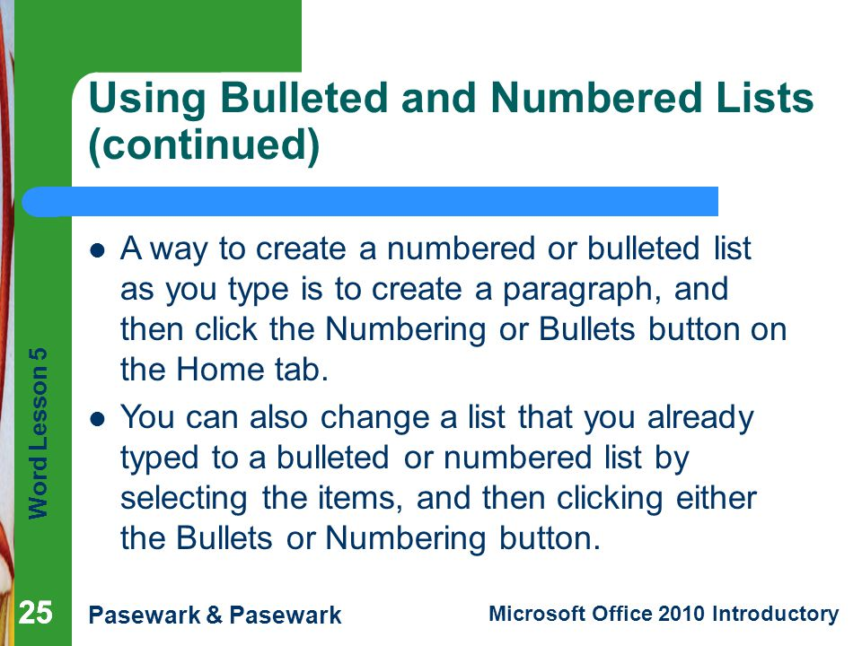 Word Lesson 5 Pasewark & Pasewark Microsoft Office 2010 Introductory 25 Using Bulleted and Numbered Lists (continued) 25 A way to create a numbered or bulleted list as you type is to create a paragraph, and then click the Numbering or Bullets button on the Home tab.