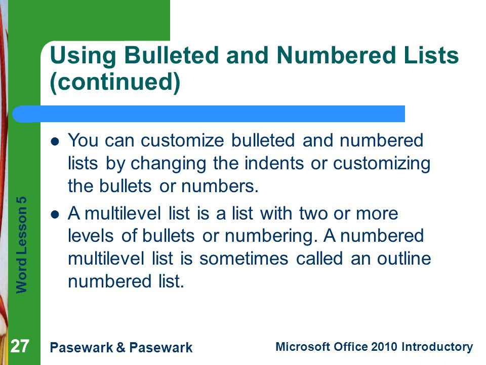 Word Lesson 5 Pasewark & Pasewark Microsoft Office 2010 Introductory 27 Using Bulleted and Numbered Lists (continued) 27 You can customize bulleted and numbered lists by changing the indents or customizing the bullets or numbers.