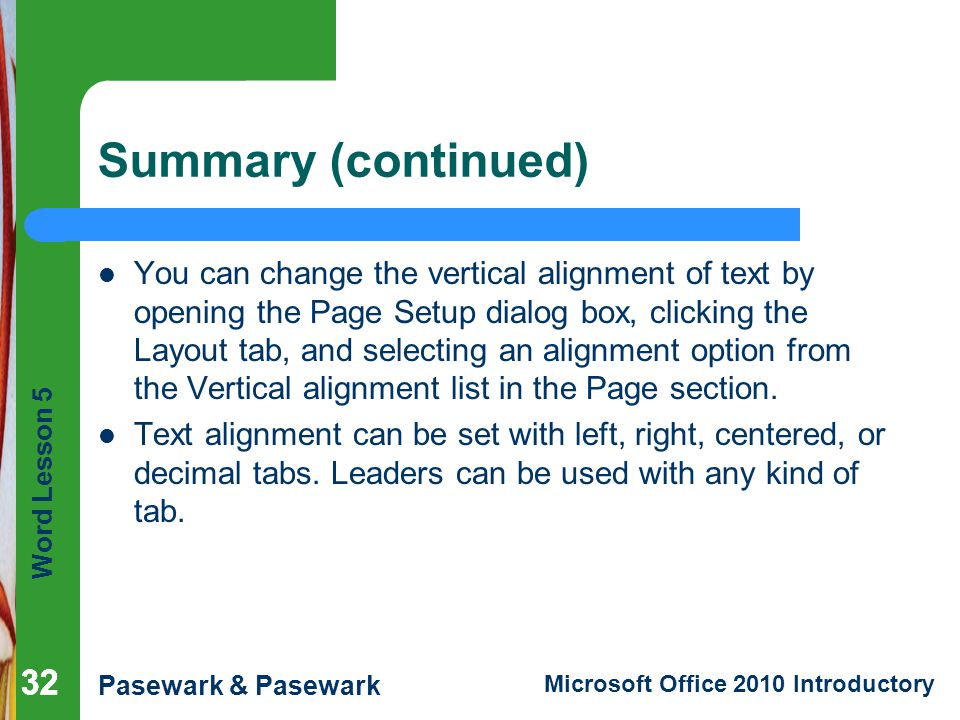 Word Lesson 5 Pasewark & Pasewark Microsoft Office 2010 Introductory 32 Summary (continued) You can change the vertical alignment of text by opening the Page Setup dialog box, clicking the Layout tab, and selecting an alignment option from the Vertical alignment list in the Page section.