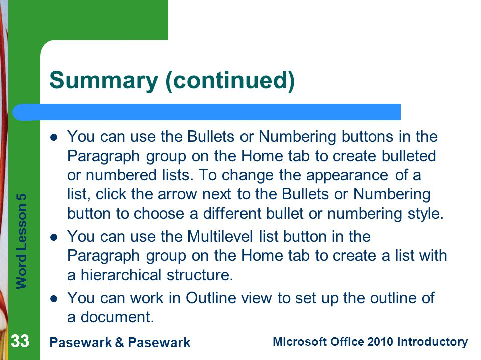 Word Lesson 5 Pasewark & Pasewark Microsoft Office 2010 Introductory 33 Summary (continued) You can use the Bullets or Numbering buttons in the Paragraph group on the Home tab to create bulleted or numbered lists.