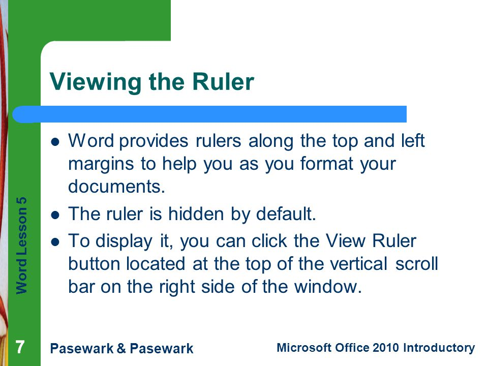 Word Lesson 5 Pasewark & Pasewark Microsoft Office 2010 Introductory 777 Viewing the Ruler Word provides rulers along the top and left margins to help you as you format your documents.