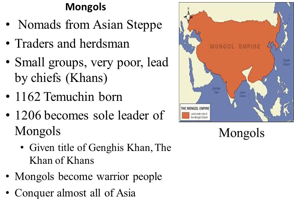 Mongols Nomads from Asian Steppe Traders and herdsman Small groups, very poor, lead by chiefs (Khans) 1162 Temuchin born 1206 becomes sole leader of Mongols Given title of Genghis Khan, The Khan of Khans Mongols become warrior people Conquer almost all of Asia Mongols