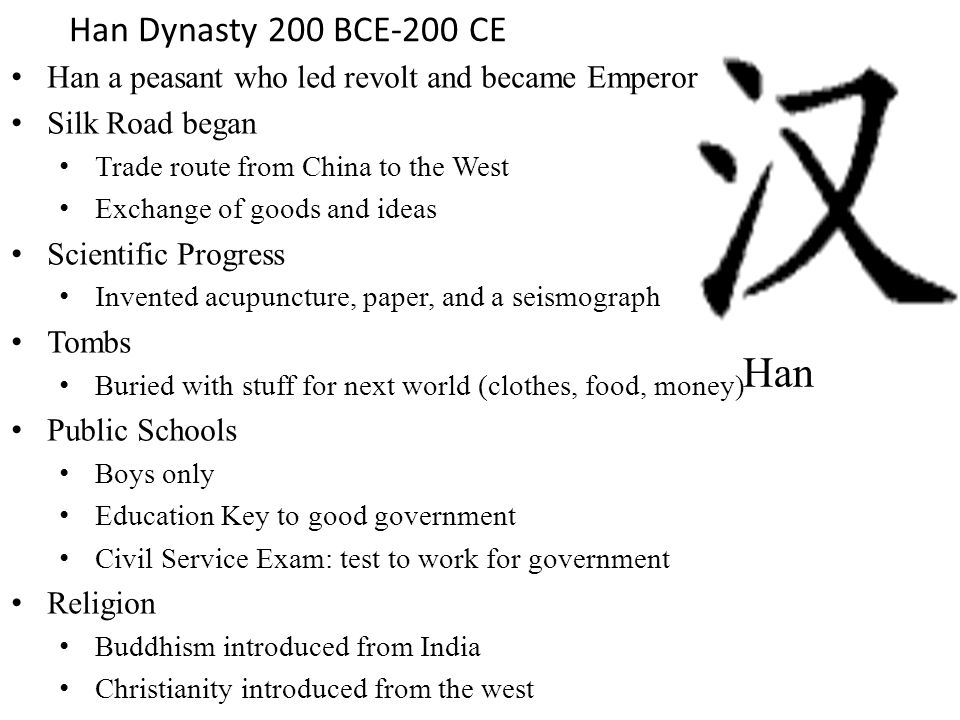 Han a peasant who led revolt and became Emperor Silk Road began Trade route from China to the West Exchange of goods and ideas Scientific Progress Invented acupuncture, paper, and a seismograph Tombs Buried with stuff for next world (clothes, food, money) Public Schools Boys only Education Key to good government Civil Service Exam: test to work for government Religion Buddhism introduced from India Christianity introduced from the west Han Han Dynasty 200 BCE-200 CE