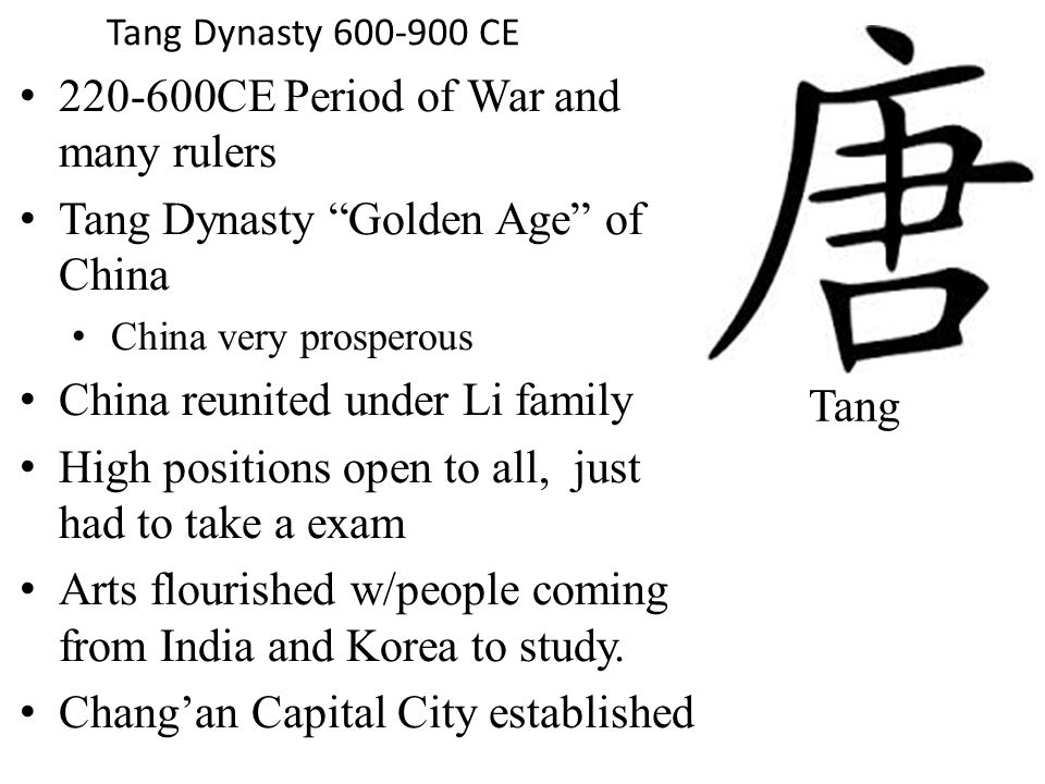 CE Period of War and many rulers Tang Dynasty Golden Age of China China very prosperous China reunited under Li family High positions open to all, just had to take a exam Arts flourished w/people coming from India and Korea to study.