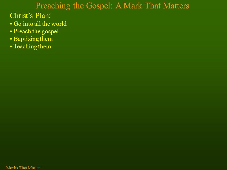 Preaching the Gospel: A Mark That Matters Christ's Plan: Go into all the world Preach the gospel Baptizing them Teaching them Marks That Matter