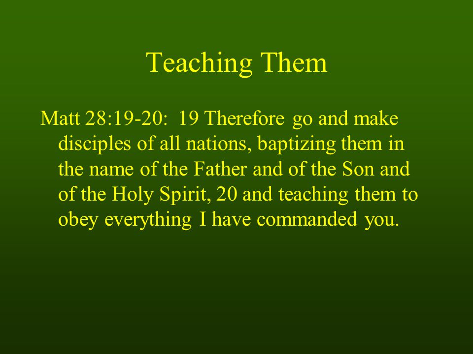 Teaching Them Matt 28:19-20: 19 Therefore go and make disciples of all nations, baptizing them in the name of the Father and of the Son and of the Holy Spirit, 20 and teaching them to obey everything I have commanded you.