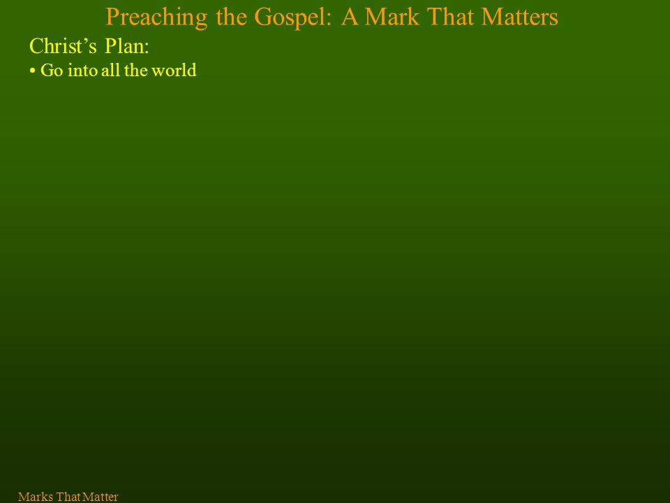 Preaching the Gospel: A Mark That Matters Christ's Plan: Go into all the world Marks That Matter