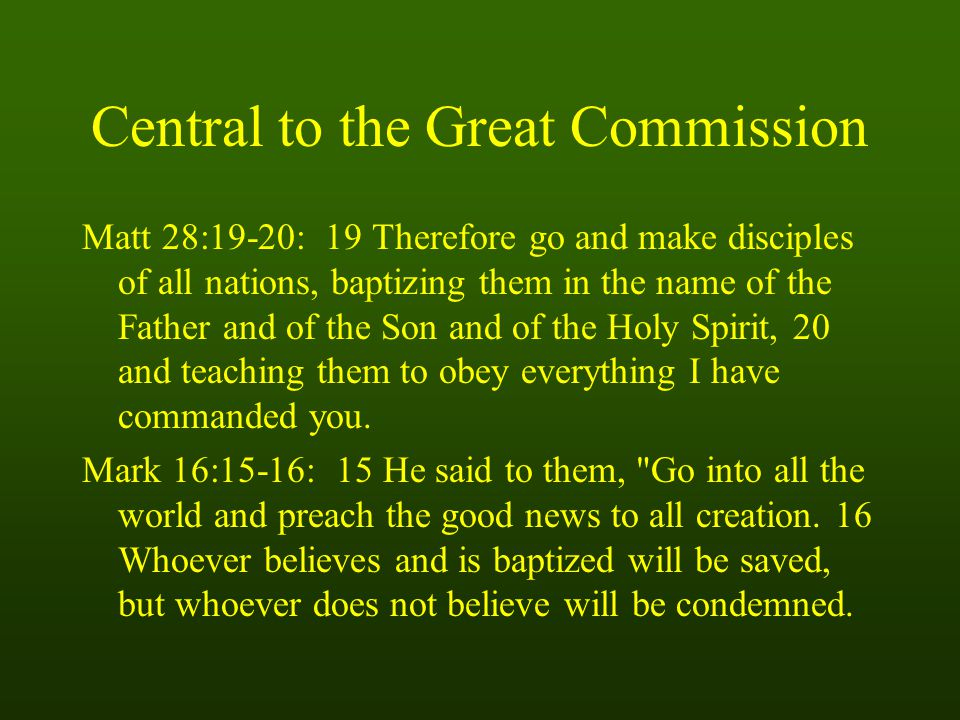 Central to the Great Commission Matt 28:19-20: 19 Therefore go and make disciples of all nations, baptizing them in the name of the Father and of the Son and of the Holy Spirit, 20 and teaching them to obey everything I have commanded you.