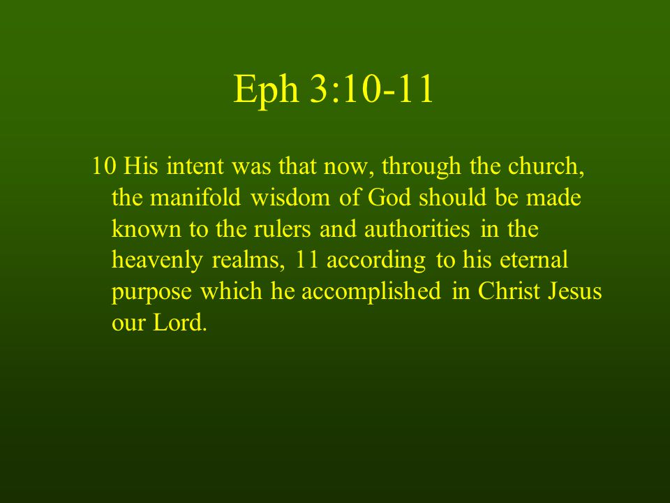 Eph 3: His intent was that now, through the church, the manifold wisdom of God should be made known to the rulers and authorities in the heavenly realms, 11 according to his eternal purpose which he accomplished in Christ Jesus our Lord.