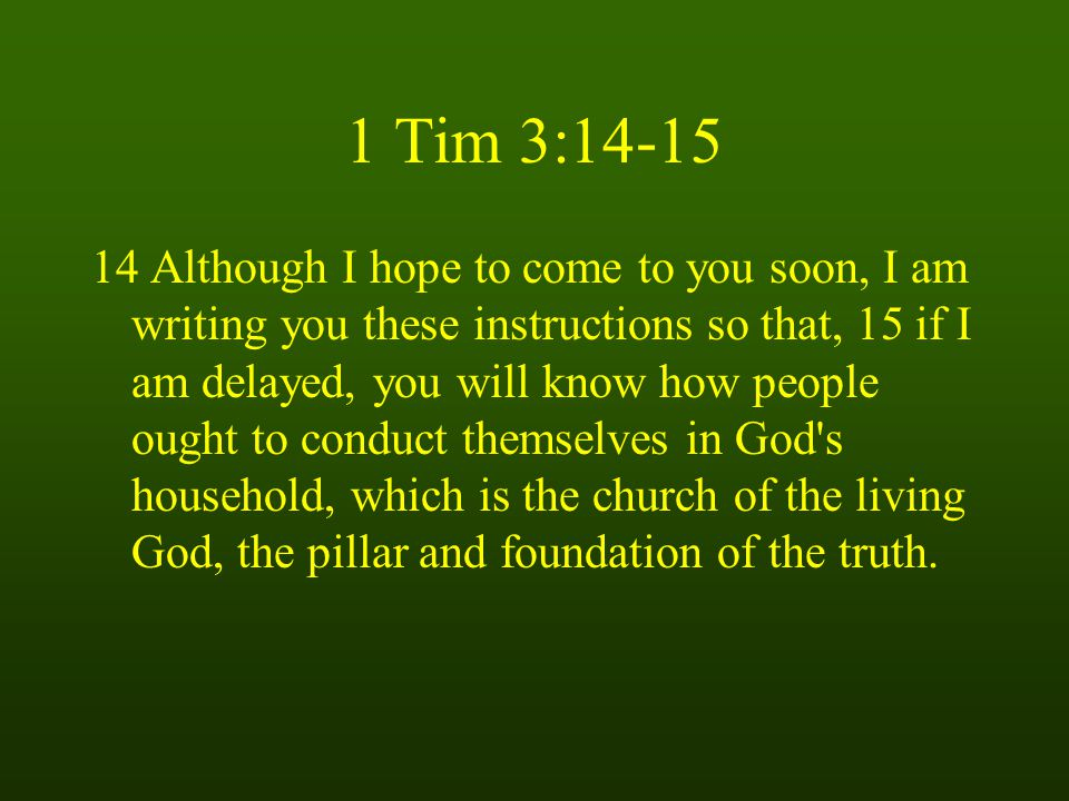 1 Tim 3: Although I hope to come to you soon, I am writing you these instructions so that, 15 if I am delayed, you will know how people ought to conduct themselves in God s household, which is the church of the living God, the pillar and foundation of the truth.