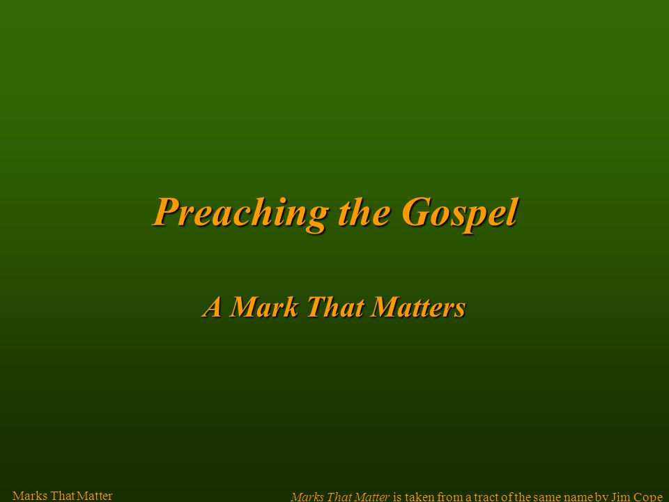 Preachingthe Gospel Preaching the Gospel A Mark That Matters Marks That Matter is taken from a tract of the same name by Jim Cope Marks That Matter