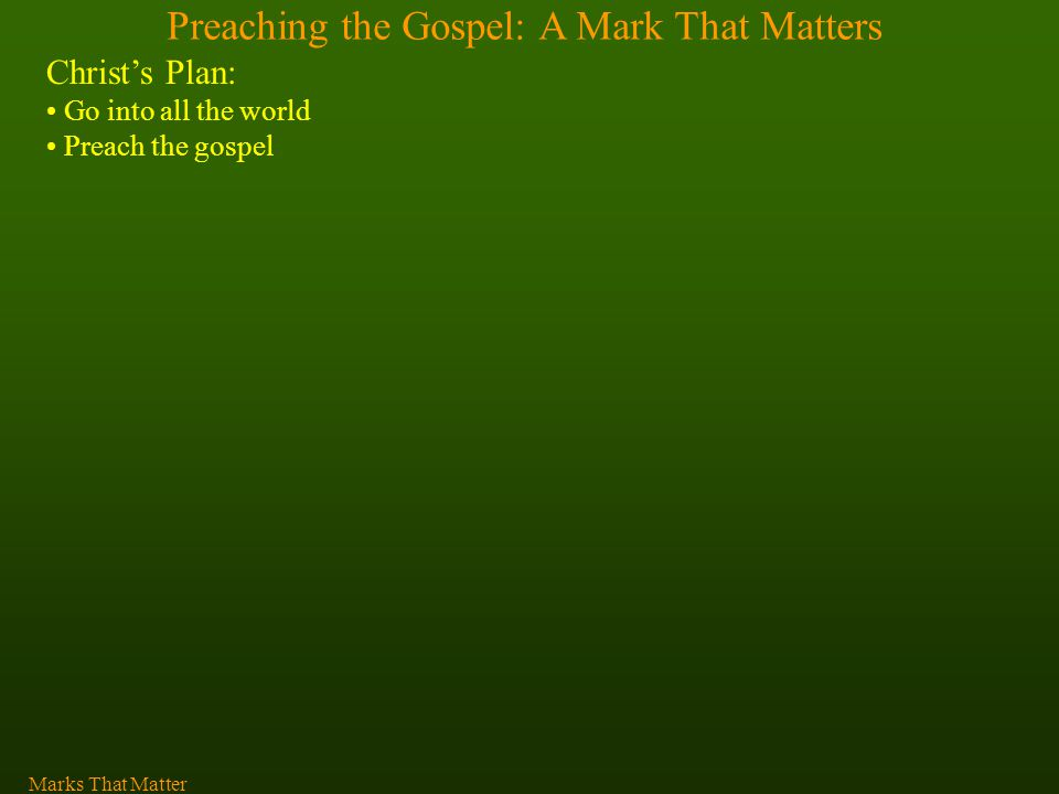 Preaching the Gospel: A Mark That Matters Christ's Plan: Go into all the world Preach the gospel Marks That Matter