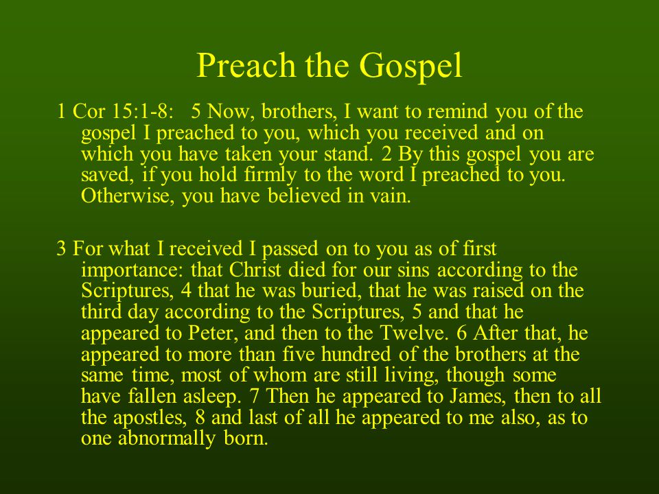 Preach the Gospel 1 Cor 15:1-8: 5 Now, brothers, I want to remind you of the gospel I preached to you, which you received and on which you have taken your stand.