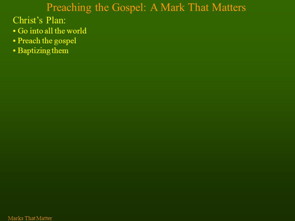 Preaching the Gospel: A Mark That Matters Christ's Plan: Go into all the world Preach the gospel Baptizing them Marks That Matter