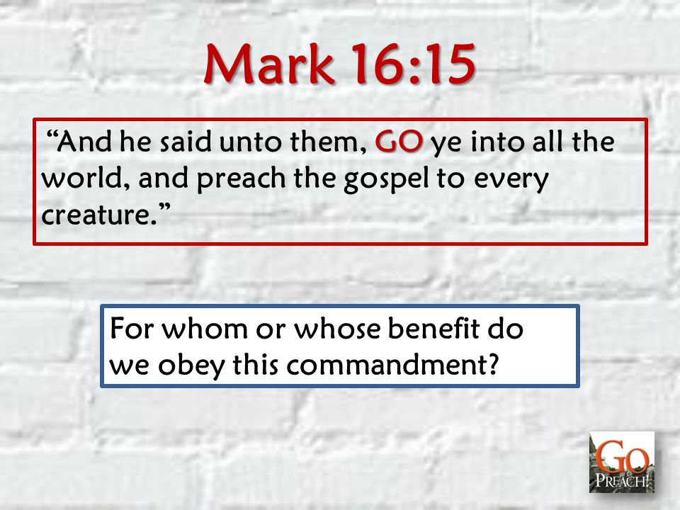 Mark 16:15 GO And he said unto them, GO ye into all the world, and preach the gospel to every creature. For whom or whose benefit do we obey this commandment