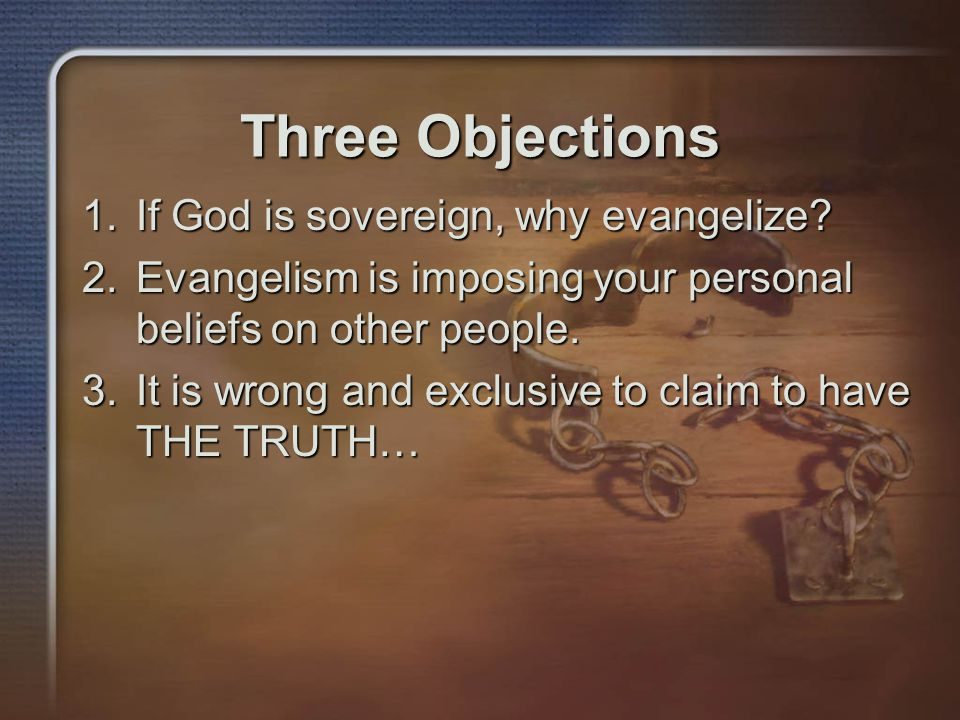 Three Objections 1.If God is sovereign, why evangelize.