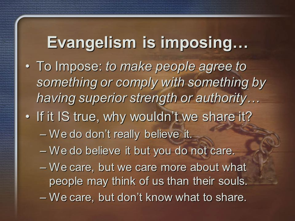 Evangelism is imposing… To Impose: to make people agree to something or comply with something by having superior strength or authority…To Impose: to make people agree to something or comply with something by having superior strength or authority… If it IS true, why wouldn't we share it If it IS true, why wouldn't we share it.