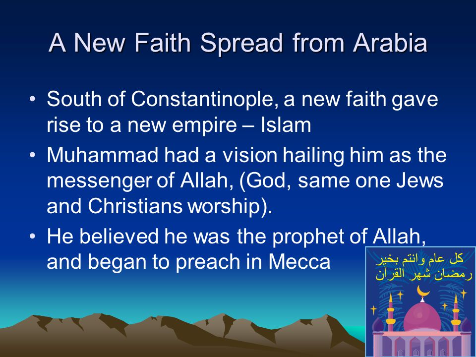 A New Faith Spread from Arabia South of Constantinople, a new faith gave rise to a new empire – Islam Muhammad had a vision hailing him as the messenger of Allah, (God, same one Jews and Christians worship).