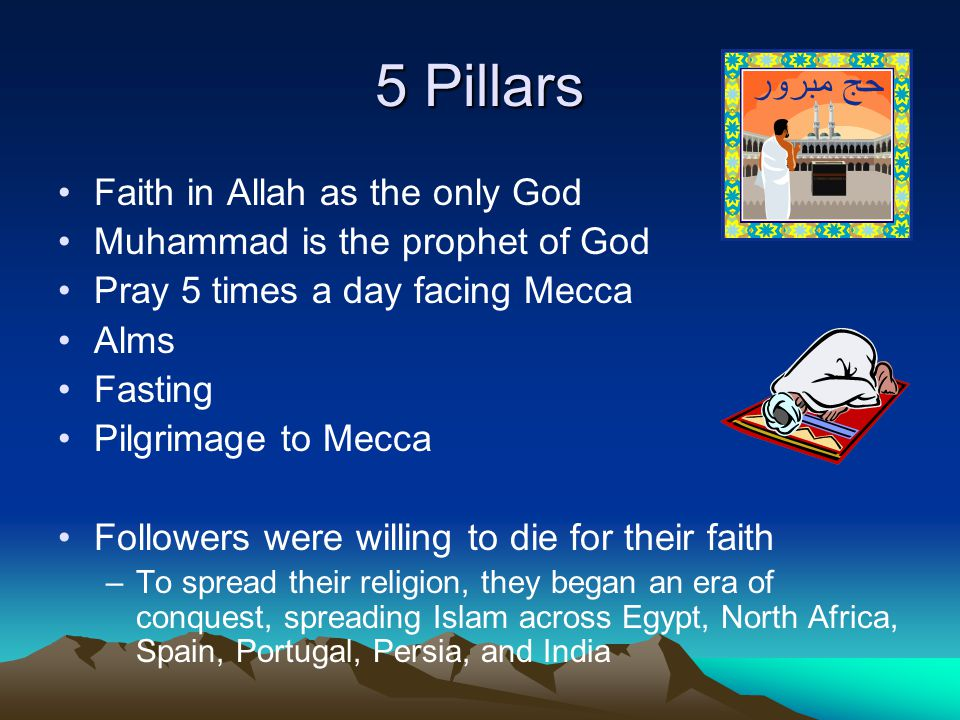 5 Pillars Faith in Allah as the only God Muhammad is the prophet of God Pray 5 times a day facing Mecca Alms Fasting Pilgrimage to Mecca Followers were willing to die for their faith –To spread their religion, they began an era of conquest, spreading Islam across Egypt, North Africa, Spain, Portugal, Persia, and India
