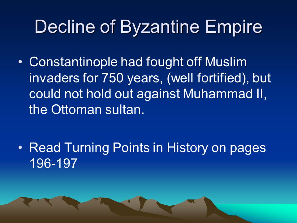Decline of Byzantine Empire Constantinople had fought off Muslim invaders for 750 years, (well fortified), but could not hold out against Muhammad II, the Ottoman sultan.