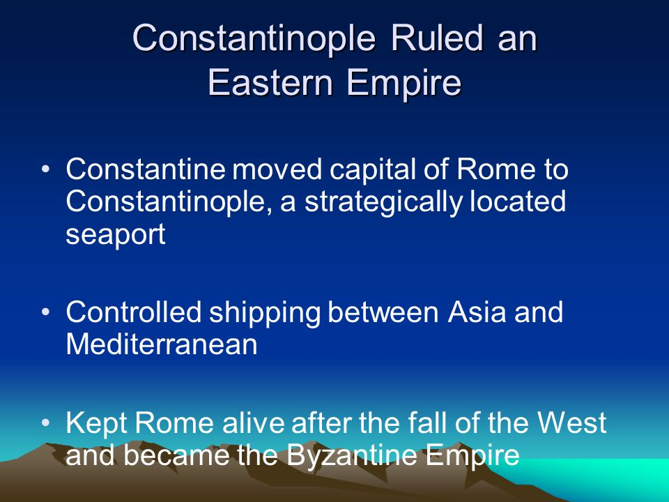 Constantinople Ruled an Eastern Empire Constantine moved capital of Rome to Constantinople, a strategically located seaport Controlled shipping between Asia and Mediterranean Kept Rome alive after the fall of the West and became the Byzantine Empire