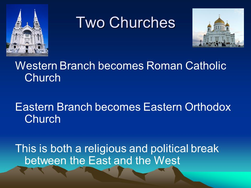 Two Churches Western Branch becomes Roman Catholic Church Eastern Branch becomes Eastern Orthodox Church This is both a religious and political break between the East and the West