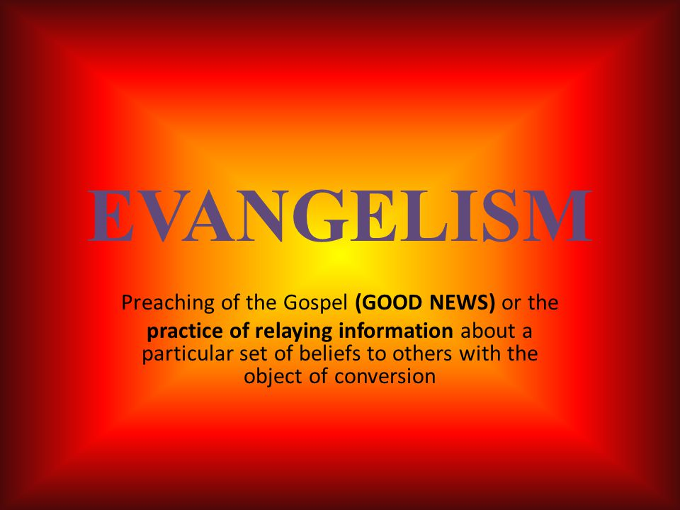 EVANGELISM Preaching of the Gospel (GOOD NEWS) or the practice of relaying information about a particular set of beliefs to others with the object of conversion