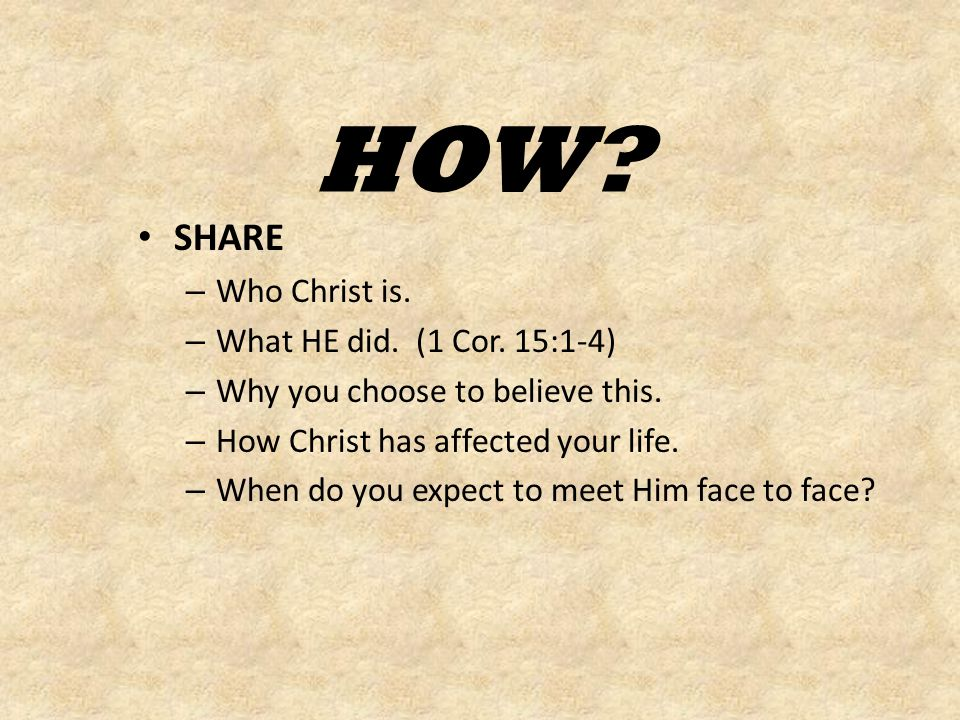 HOW. SHARE – Who Christ is. – What HE did. (1 Cor.