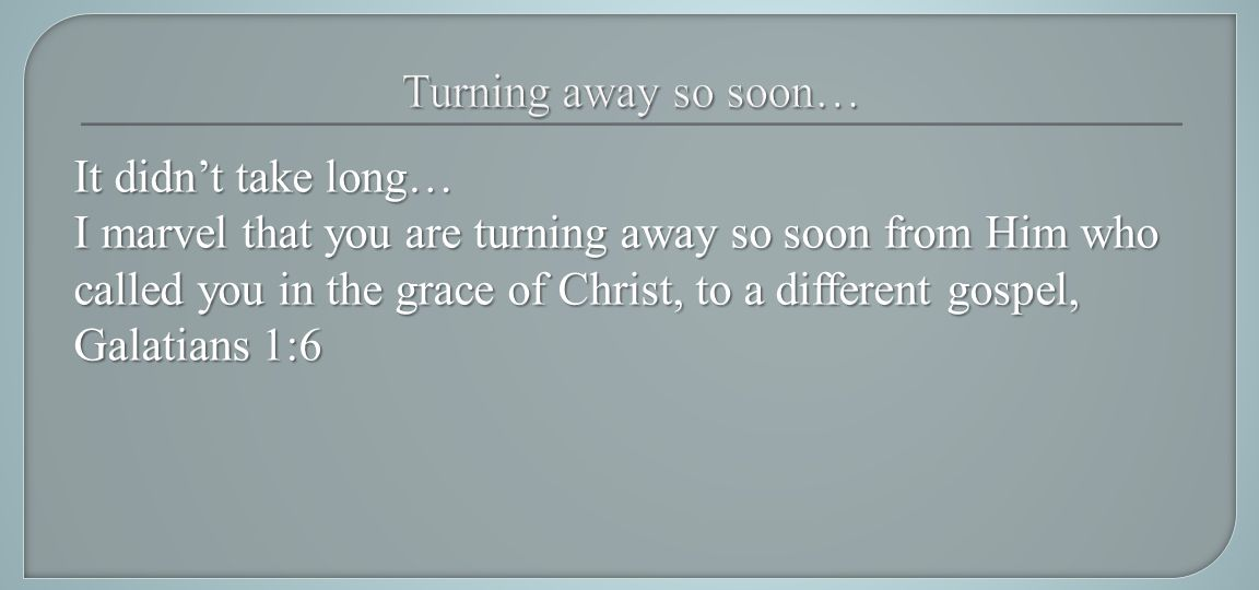 It didn't take long… I marvel that you are turning away so soon from Him who called you in the grace of Christ, to a different gospel, Galatians 1:6