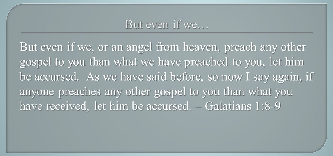But even if we, or an angel from heaven, preach any other gospel to you than what we have preached to you, let him be accursed.