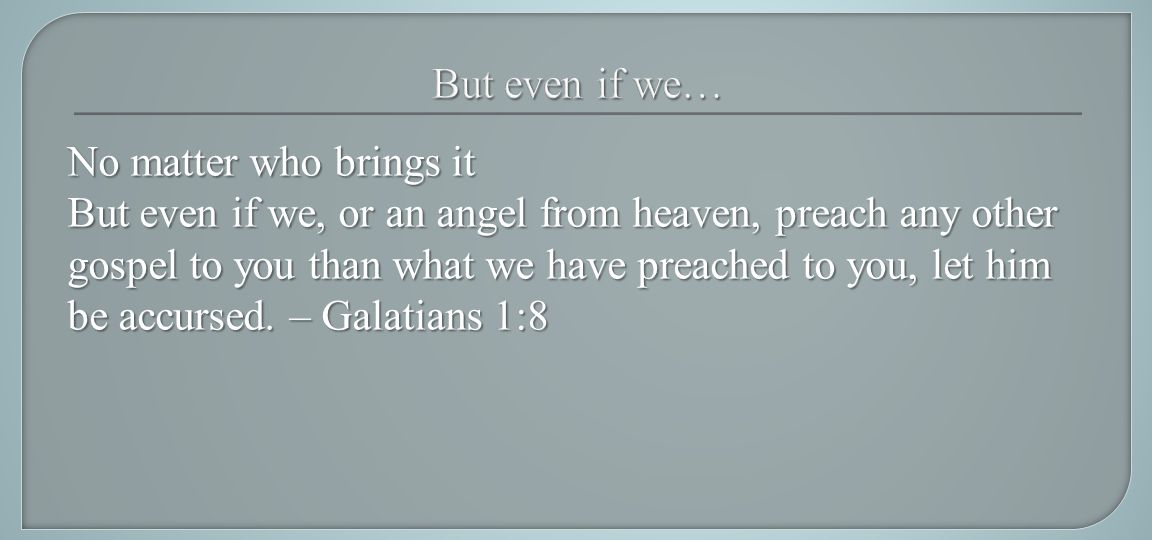No matter who brings it But even if we, or an angel from heaven, preach any other gospel to you than what we have preached to you, let him be accursed.