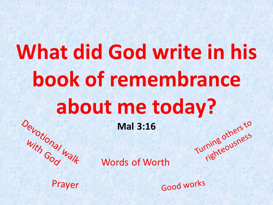 What did God write in his book of remembrance about me today.
