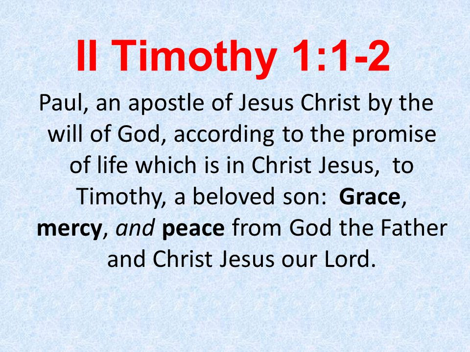 II Timothy 1:1-2 Paul, an apostle of Jesus Christ by the will of God, according to the promise of life which is in Christ Jesus, to Timothy, a beloved son: Grace, mercy, and peace from God the Father and Christ Jesus our Lord.